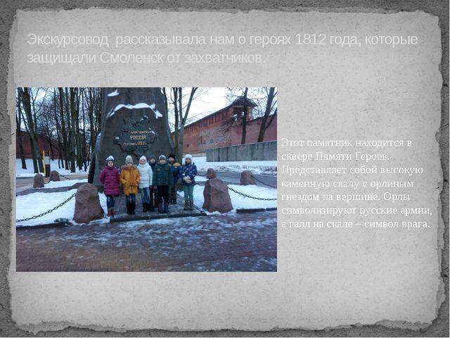 Экскурсовод рассказывала нам о героях 1812 года, которые защищали Смоленск от...