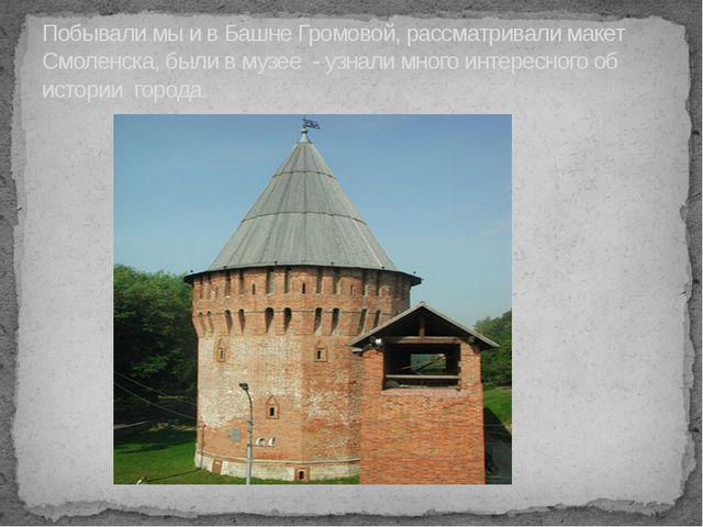 Побывали мы и в Башне Громовой, рассматривали макет Смоленска, были в музее -...