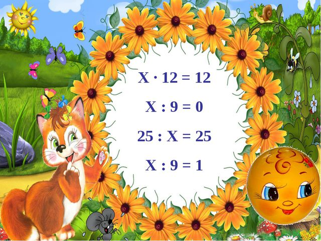 Х · 12 = 12 Х : 9 = 0 25 : Х = 25 Х : 9 = 1