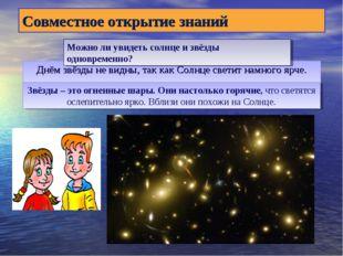 Днём звёзды не видны, так как Солнце светит намного ярче. Совместное открытие
