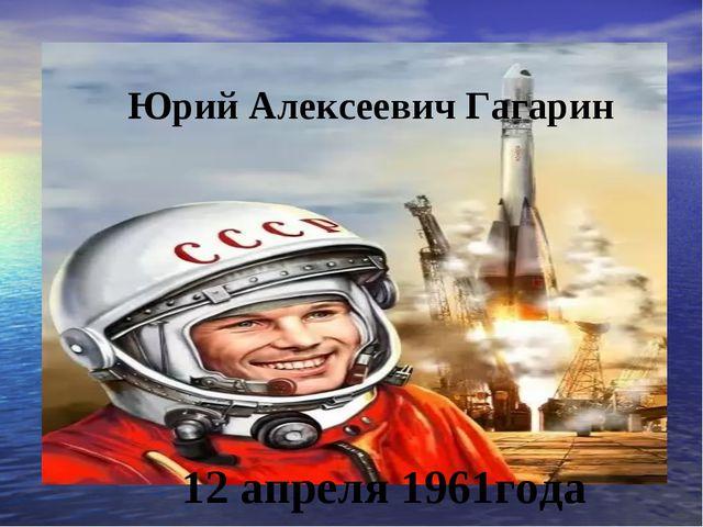 Юрий Алексеевич Гагарин 12 апреля 1961года
