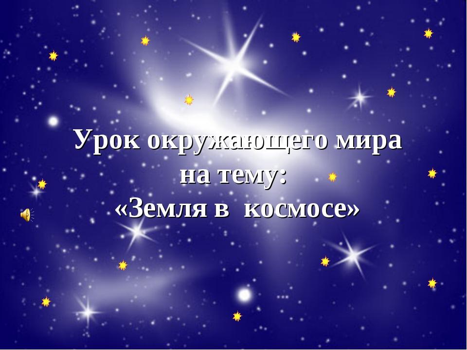 Урок окружающего мира на тему: «Земля в космосе»
