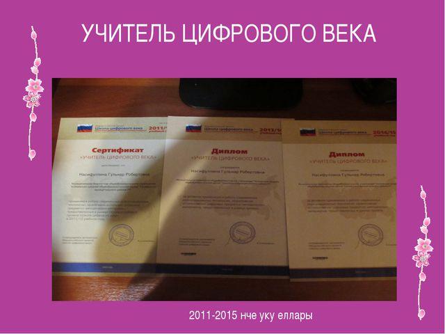 УЧИТЕЛЬ ЦИФРОВОГО ВЕКА 2011-2015 нче уку еллары