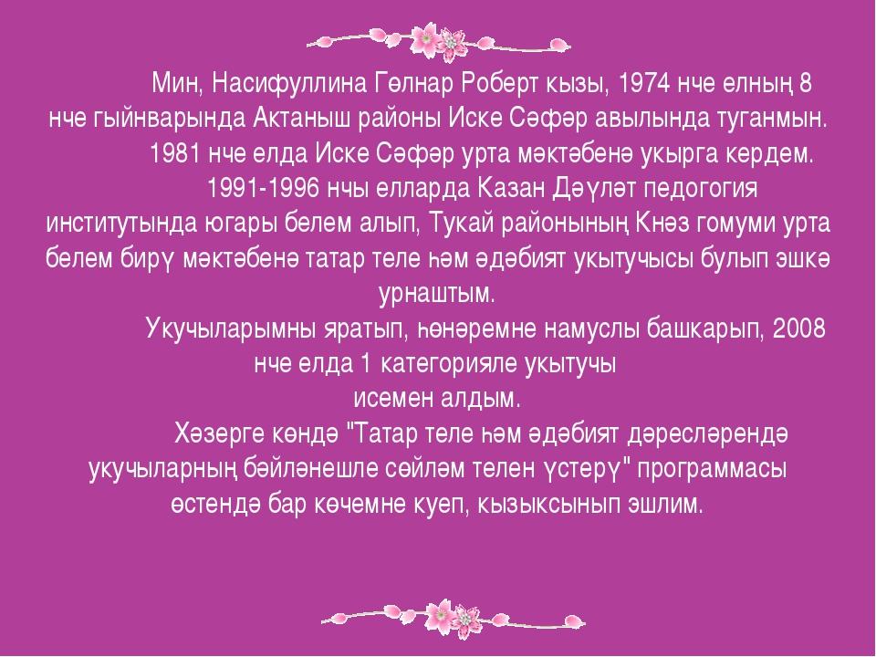 Мин, Насифуллина Гөлнар Роберт кызы, 1974 нче елның 8 нче гыйнварында Актаны...