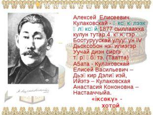 Алексей Елисеевич Алексей Елисеевич Кулаковскай - Өксөкүлээх Өлөксөй 1877 сы