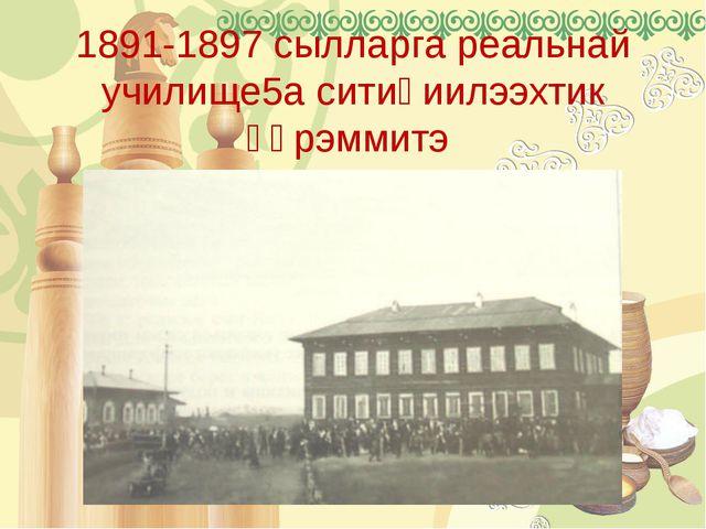 1891-1897 сылларга реальнай училище5а ситиһиилээхтик үөрэммитэ