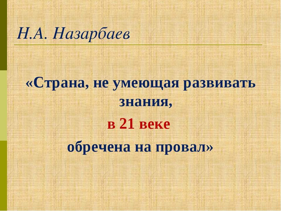 Н.А. Назарбаев «Страна, не умеющая развивать знания, в 21 веке обречена на пр...