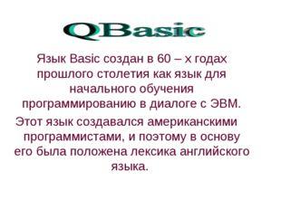 Язык Basic создан в 60 – х годах прошлого столетия как язык для начального о