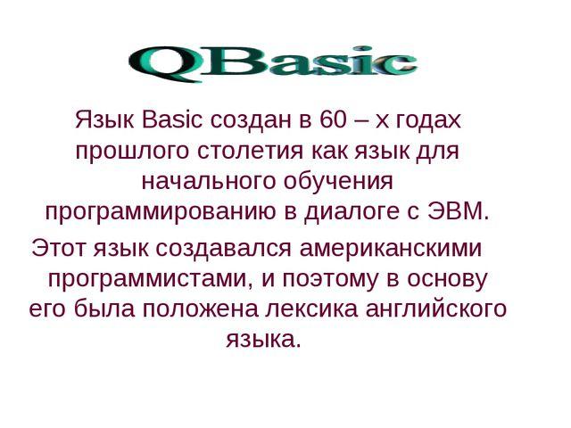 Язык Basic создан в 60 – х годах прошлого столетия как язык для начального о...