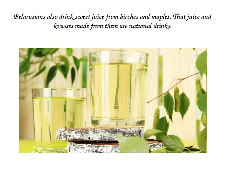 Belarusians also drink sweet juice from birches and maples. That juice and kv...