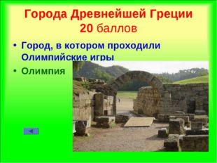 Города Древнейшей Греции 20 баллов Город, в котором проходили Олимпийские игр