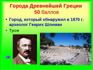 Города Древнейшей Греции 50 баллов Город, который обнаружил в 1870 г. археоло