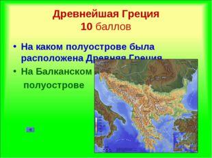 Древнейшая Греция 10 баллов На каком полуострове была расположена Древняя Гре