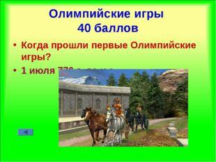 Олимпийские игры 40 баллов Когда прошли первые Олимпийские игры? 1 июля 776 г
