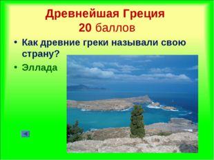 Древнейшая Греция 20 баллов Как древние греки называли свою страну? Эллада