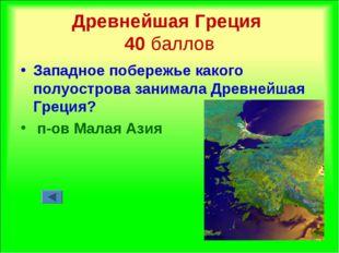 Древнейшая Греция 40 баллов Западное побережье какого полуострова занимала Др