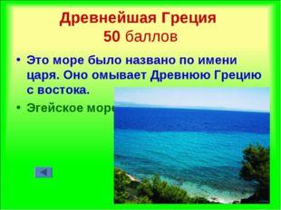 Древнейшая Греция 50 баллов Это море было названо по имени царя. Оно омывает