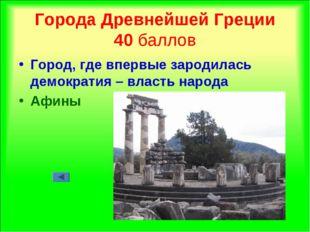 Города Древнейшей Греции 40 баллов Город, где впервые зародилась демократия –