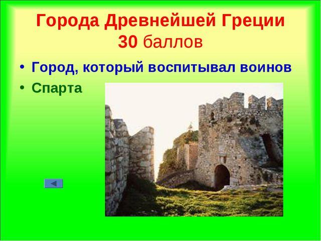 Города Древнейшей Греции 30 баллов Город, который воспитывал воинов Спарта