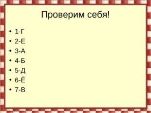 Проверим себя! 1-Г 2-Е 3-А 4-Б 5-Д 6-Ё 7-В