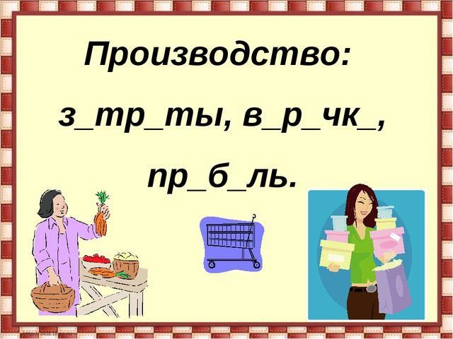 Производство: з_тр_ты, в_р_чк_, пр_б_ль.