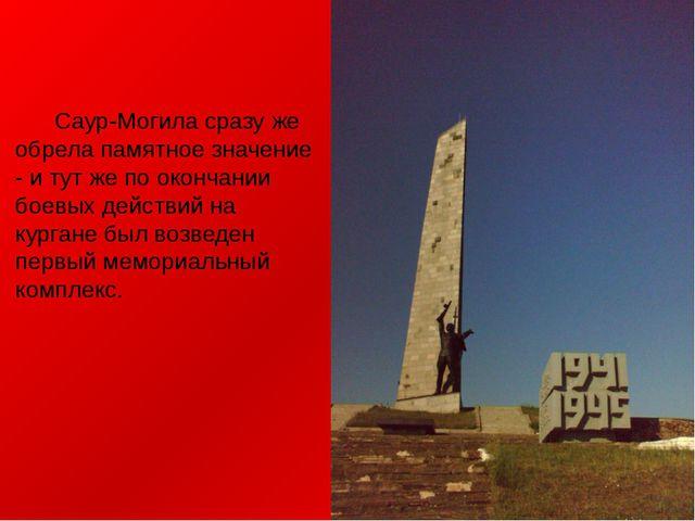 Саур-Могила сразу же обрела памятное значение - и тут же по окончании боевых...
