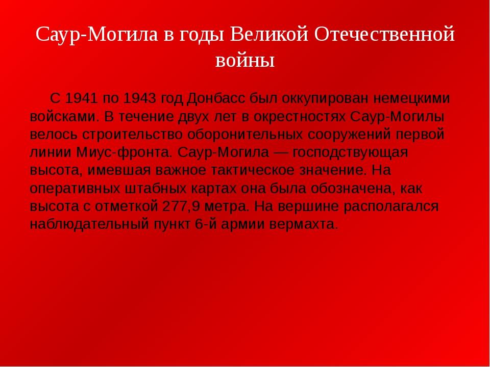 Саур-Могила в годы Великой Отечественной войны С 1941 по 1943 год Донбасс был...