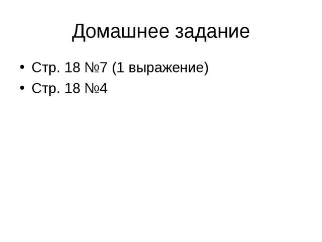 Домашнее задание Стр. 18 №7 (1 выражение) Стр. 18 №4