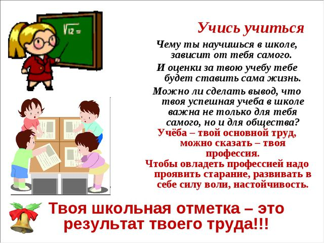 Учись учиться Чему ты научишься в школе, зависит от тебя самого. И оценки за...