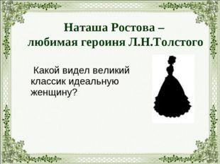 Какой видел великий классик идеальную женщину? Наташа Ростова – любимая геро