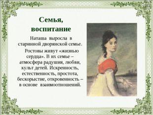 Наташа выросла в старинной дворянской семье. Ростовы живут «жизнью сердца».