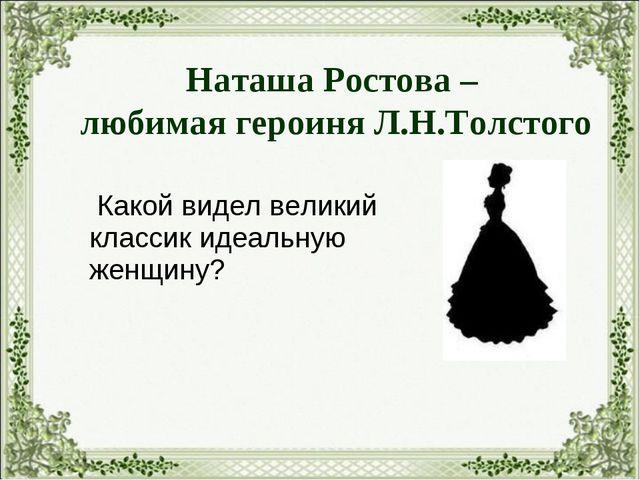 Какой видел великий классик идеальную женщину? Наташа Ростова – любимая геро...