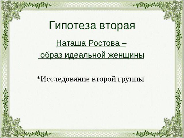 Гипотеза вторая Наташа Ростова – образ идеальной женщины *Исследование второй...