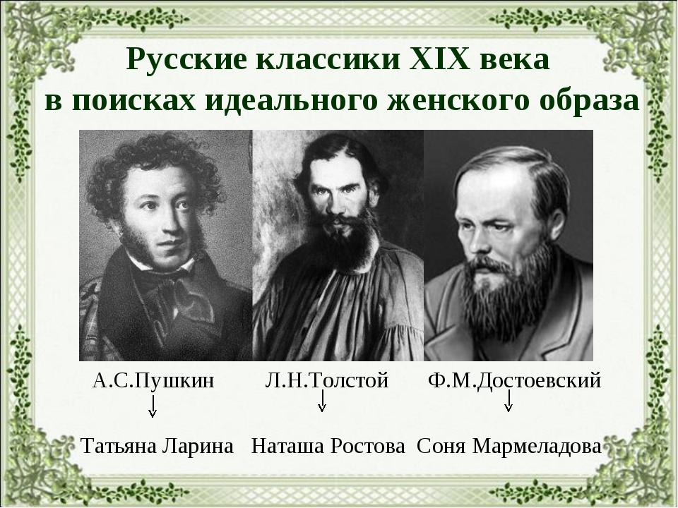Русские классики XIX века в поисках идеального женского образа А.С.Пушкин Л.Н...