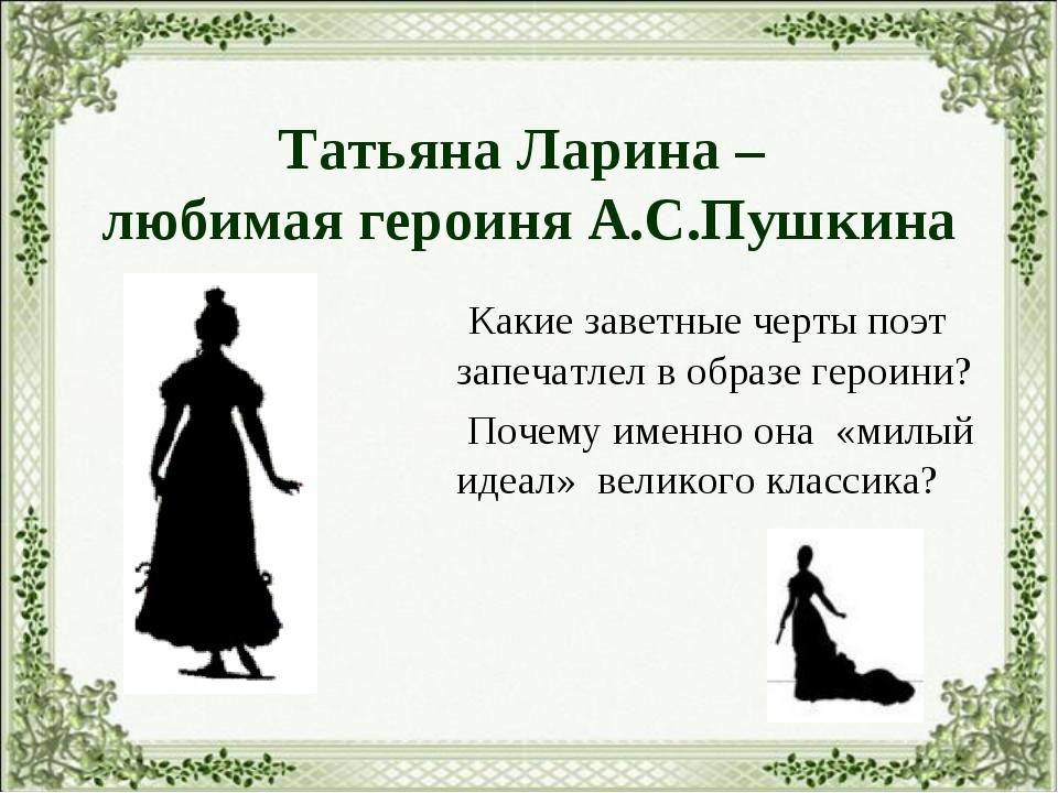 Татьяна Ларина – любимая героиня А.С.Пушкина Какие заветные черты поэт запеча...