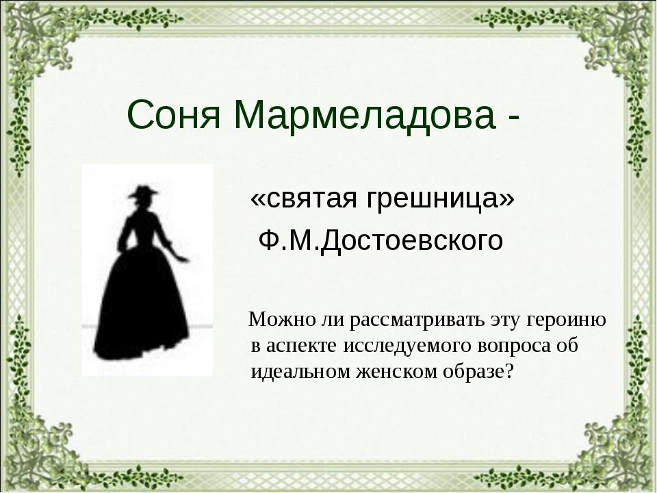 Соня Мармеладова - «святая грешница» Ф.М.Достоевского Можно ли рассматривать...