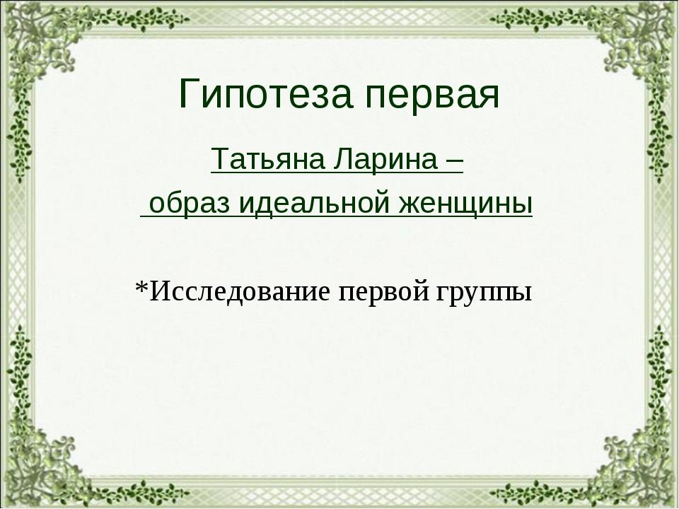 Гипотеза первая Татьяна Ларина – образ идеальной женщины *Исследование первой...