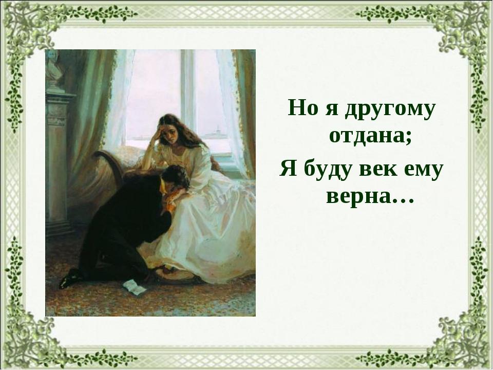 Но я другому отдана; Я буду век ему верна…