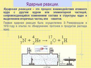 Ядерные реакции. Ядерная реакция – это процесс взаимодействия атомного ядра с