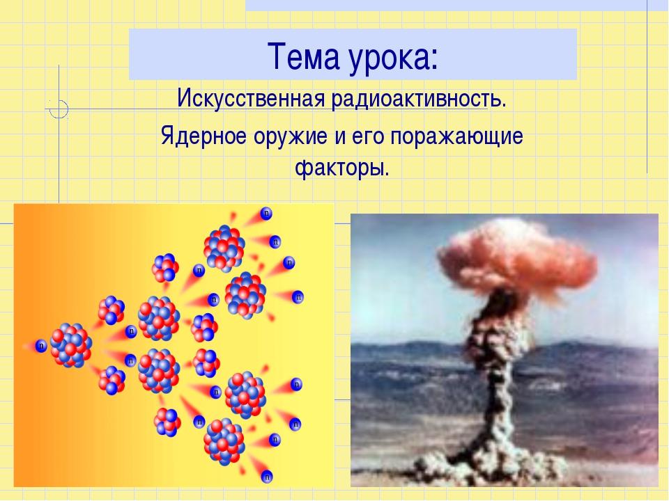 Тема урока: Искусственная радиоактивность. Ядерное оружие и его поражающие фа...