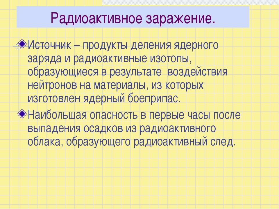 Радиоактивное заражение. Источник – продукты деления ядерного заряда и радиоа...