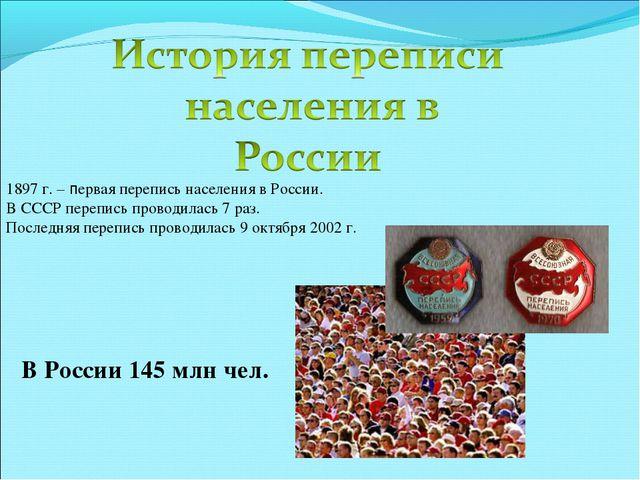 1897 г. – первая перепись населения в России. В СССР перепись проводилась 7 р...