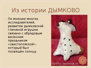 Из истории ДЫМКОВО По мнению многих исследователей, развитие дымковской глиня