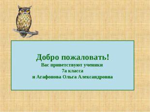 Добро пожаловать! Вас приветствуют ученики 7а класса и Агафонова Ольга Алекса