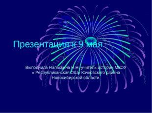 Презентация к 9 мая Выполнила Напаскина Н.Н.-учитель истории МКОУ « Республик