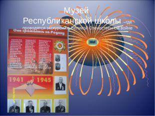 Музей Республиканской школы –где проводятся экскурсии о Великой Отечественной