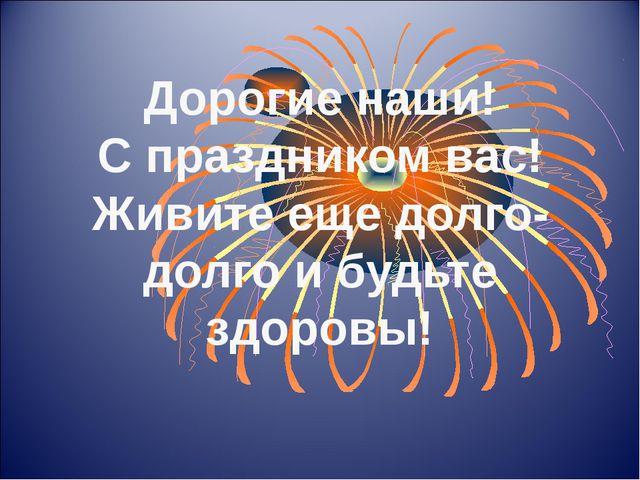 Дорогие наши! С праздником вас! Живите еще долго-долго и будьте здоровы!
