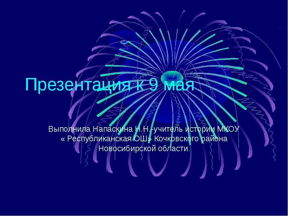 Презентация к 9 мая Выполнила Напаскина Н.Н.-учитель истории МКОУ « Республик...
