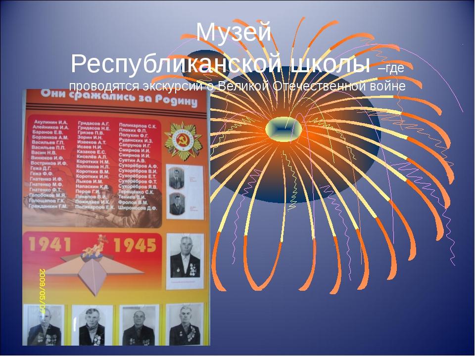 Музей Республиканской школы –где проводятся экскурсии о Великой Отечественной...