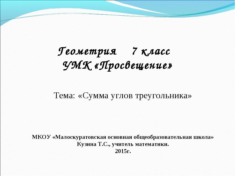 Геометрия 7 класс УМК «Просвещение» Тема: «Сумма углов треугольника» МКОУ «М...
